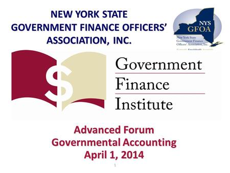 Advanced Forum Governmental Accounting April 1, 2014 NEW YORK STATE GOVERNMENT FINANCE OFFICERS' ASSOCIATION, INC. 1.