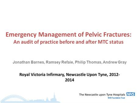 Emergency Management of Pelvic Fractures: An audit of practice before and after MTC status Royal Victoria Infirmary, Newcastle Upon Tyne, 2012- 2014 Jonathan.