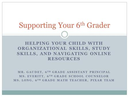 HELPING YOUR CHILD WITH ORGANIZATIONAL SKILLS, STUDY SKILLS, AND NAVIGATING ONLINE RESOURCES MR. GAUDET, 6 TH GRADE ASSISTANT PRINCIPAL MS. EVERITT, 6.