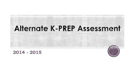 2014 - 2015.  Content standards are no longer referred to as just Alternate K-PREP Standards.  Now referred to as Alternate K-PREP Aligned Content Standards.