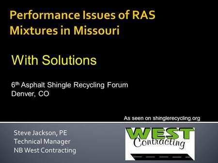 Steve Jackson, PE Technical Manager NB West Contracting As seen on shinglerecycling.org 6 th Asphalt Shingle Recycling Forum Denver, CO With Solutions.