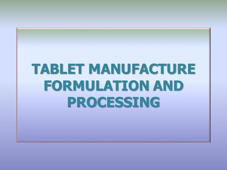 TABLET MANUFACTURE FORMULATION AND PROCESSING. Why are tablets the most popular dosage form for medicines? Tablet compression What is a 'good' tablet?