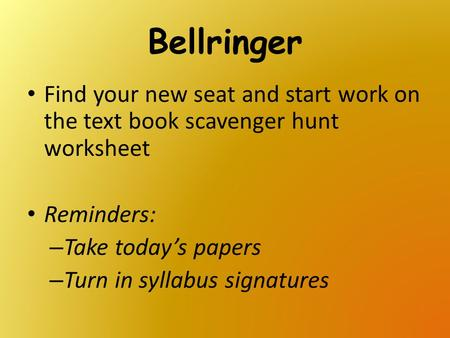 Bellringer Find your new seat and start work on the text book scavenger hunt worksheet Reminders: Take today's papers Turn in syllabus signatures.