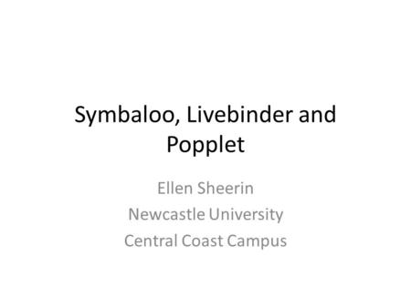 Symbaloo, Livebinder and Popplet Ellen Sheerin Newcastle University Central Coast Campus.