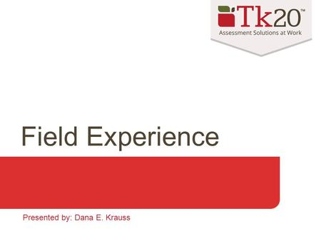 Field Experience Presented by: Dana E. Krauss. When to use Field Experience Tie students to a: Course Field experience site (school, hospital, etc.) Preceptor/Cooperating.