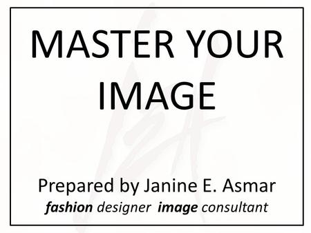MASTER YOUR IMAGE Prepared by Janine E. Asmar fashion designer image consultant.