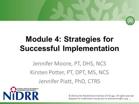 Module 4: Strategies for Successful Implementation Jennifer Moore, PT, DHS, NCS Kirsten Potter, PT, DPT, MS, NCS Jennifer Piatt, PhD, CTRS 1 © 2013 by.