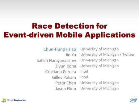Race Detection for Event-driven Mobile Applications Chun-Hung Hsiao University of Michigan Jie Yu University of Michigan / Twitter Satish Narayanasamy.