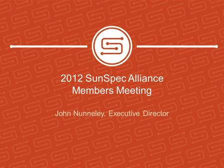 2012 SunSpec Alliance Members Meeting John Nunneley, Executive Director.