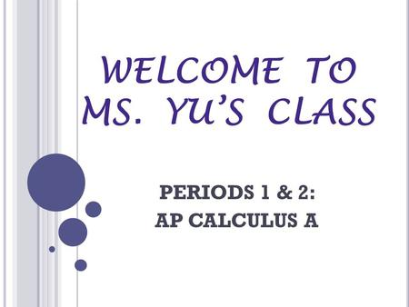 WELCOME TO MS. YU'S CLASS PERIODS 1 & 2: AP CALCULUS A.