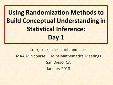 Using Randomization Methods to Build Conceptual Understanding in Statistical Inference: Day 1 Lock, Lock, Lock, Lock, and Lock MAA Minicourse – Joint Mathematics.