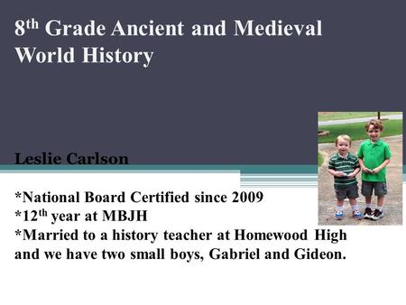 8 th Grade Ancient and Medieval World History Leslie Carlson *National Board Certified since 2009 *12 th year at MBJH *Married to a history teacher at.