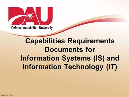 March 9, 2015 Capabilities Requirements Documents for Information Systems (IS) and Information Technology (IT)