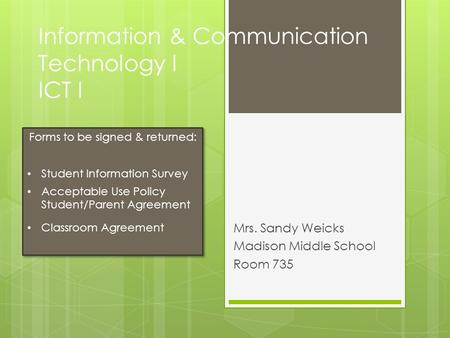Information & Communication Technology I ICT I Mrs. Sandy Weicks Madison Middle School Room 735 Forms to be signed & returned: Student Information Survey.