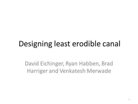 Designing least erodible canal David Eichinger, Ryan Habben, Brad Harriger and Venkatesh Merwade 1.