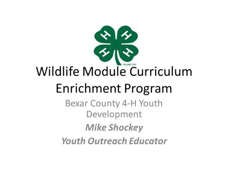 Wildlife Module Curriculum Enrichment Program Bexar County 4-H Youth Development Mike Shockey Youth Outreach Educator.