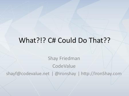 What?!? C# Could Do That?? Shay Friedman CodeValue |