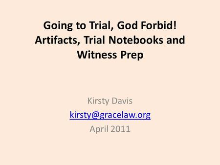 Going to Trial, God Forbid! Artifacts, Trial Notebooks and Witness Prep Kirsty Davis April 2011.