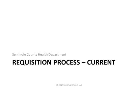 REQUISITION PROCESS – CURRENT Seminole County Health 2014 Continual Impact LLC.