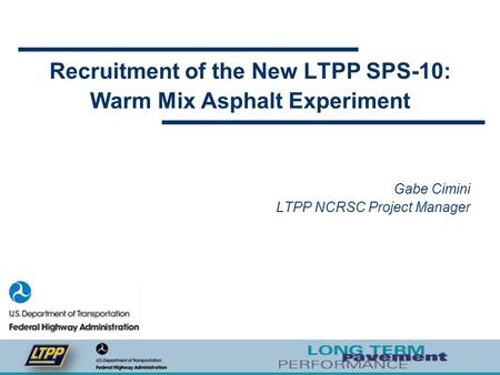Recruitment of the New LTPP SPS-10: Warm Mix Asphalt Experiment Gabe Cimini LTPP NCRSC Project Manager.