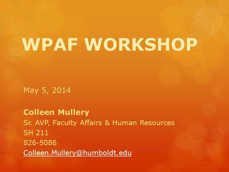 WPAF WORKSHOP May 5, 2014 Colleen Mullery Sr. AVP, Faculty Affairs & Human Resources SH 211 826-5086