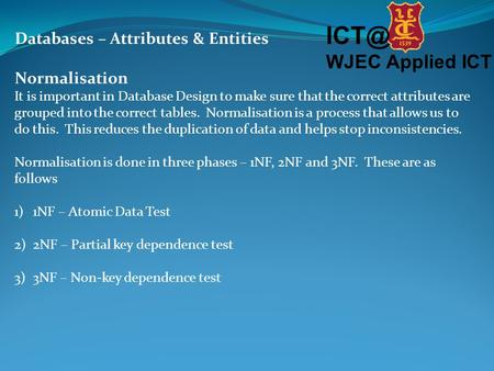 WJEC Applied ICT Databases – Attributes & Entities Normalisation It is important in Database Design to make sure that the correct attributes are grouped.