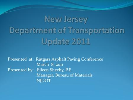 Presented at: Rutgers Asphalt Paving Conference March 8, 2011 Presented by: Eileen Sheehy, P.E. Manager, Bureau of Materials NJDOT.