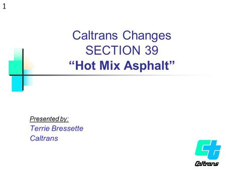 "1 Caltrans Changes SECTION 39 ""Hot Mix Asphalt"" Presented by: Terrie Bressette Caltrans."