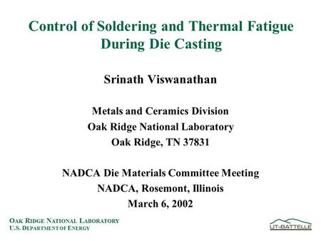 O AK R IDGE N ATIONAL L ABORATORY U.S. D EPARTMENT OF E NERGY Control of Soldering and Thermal Fatigue During Die Casting Srinath Viswanathan Metals and.
