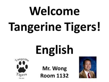 Welcome Tangerine Tigers! English Mr. Wong Room 1132.