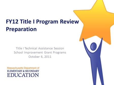 FY12 Title I Program Review Preparation Title I Technical Assistance Session School Improvement Grant Programs October 6, 2011.