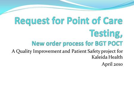 A Quality Improvement and Patient Safety project for Kaleida Health April 2010.