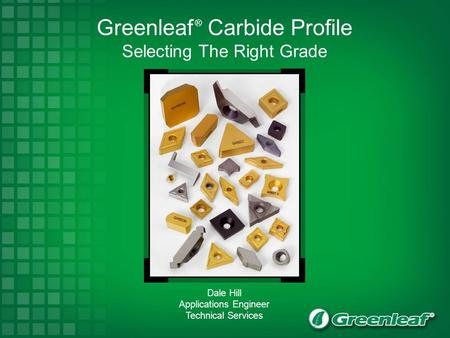 Greenleaf ® Carbide Profile Selecting The Right Grade Dale Hill Applications Engineer Technical Services.