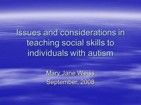 Issues and considerations in teaching social skills to individuals with autism Mary Jane Weiss September, 2008.
