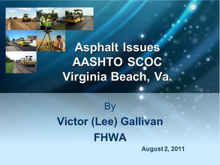 Asphalt Issues AASHTO SCOC Virginia Beach, Va. By Victor (Lee) Gallivan FHWA August 2, 2011.