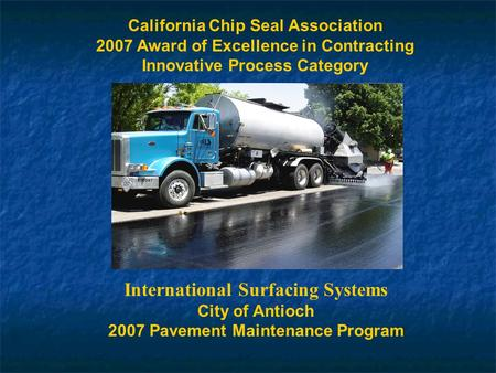 California Chip Seal Association 2007 Award of Excellence in Contracting Innovative Process Category International Surfacing Systems City of Antioch 2007.