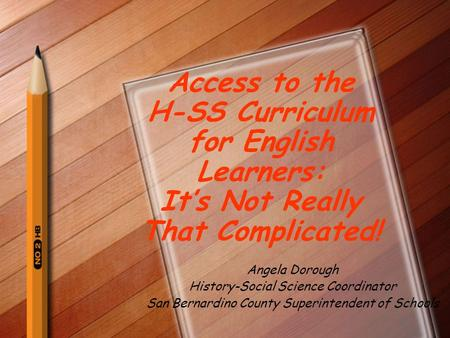 Access to the H-SS Curriculum for English Learners: It's Not Really That Complicated! Angela Dorough History-Social Science Coordinator San Bernardino.