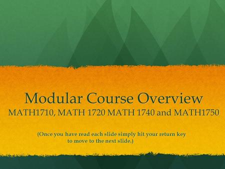 Modular Course Overview MATH1710, MATH 1720 MATH 1740 and MATH1750 (Once you have read each slide simply hit your return key to move to the next slide.)