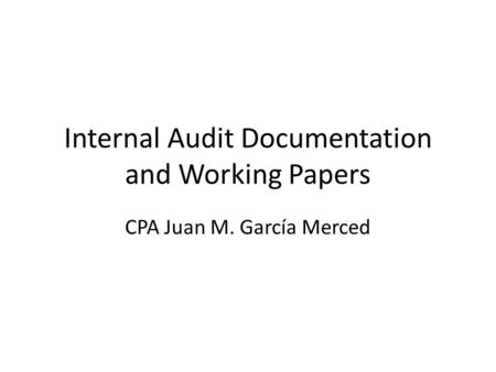 Internal Audit Documentation and Working Papers CPA Juan M. García Merced.