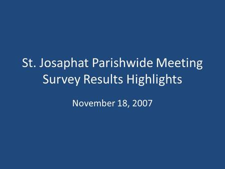 St. Josaphat Parishwide Meeting Survey Results Highlights November 18, 2007.