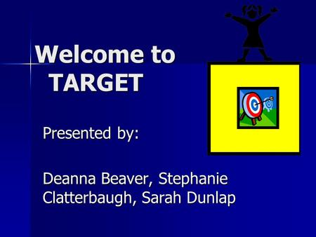 Welcome to TARGET Welcome to TARGET Presented by: Deanna Beaver, Stephanie Clatterbaugh, Sarah Dunlap.
