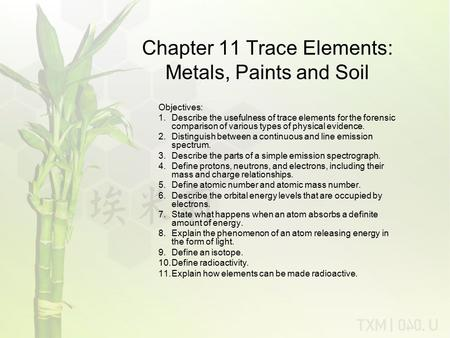 Chapter 11 Trace Elements: Metals, Paints and Soil Objectives: 1.Describe the usefulness of trace elements for the forensic comparison of various types.