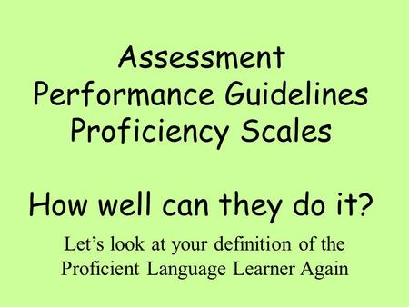 Assessment Performance Guidelines Proficiency Scales How well can they do it? Let's look at your definition of the Proficient Language Learner Again.