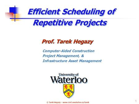 © Tarek Hegazy – www.civil.uwaterloo.ca/tarek 1 Efficient Scheduling of Repetitive Projects Prof. Tarek Hegazy Computer-Aided Construction Project Management,