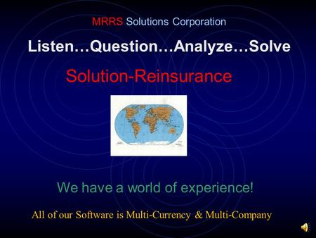 Listen…Question…Analyze…Solve Solution-Reinsurance MRRS Solutions Corporation We have a world of experience! All of our Software is Multi-Currency & Multi-Company.
