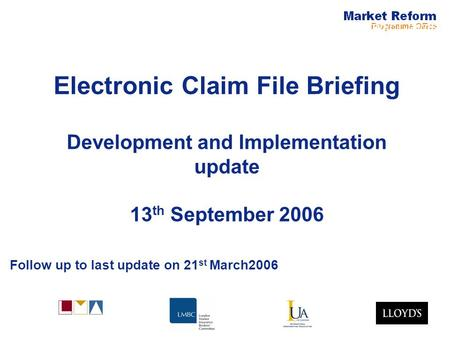 Electronic Claims Electronic Claim File Briefing Development and Implementation update 13 th September 2006 Follow up to last update on 21 st March2006.
