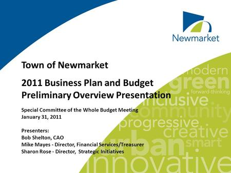 Town of Newmarket 2011 Business Plan and Budget Preliminary Overview Presentation Special Committee of the Whole Budget Meeting January 31, 2011 Presenters: