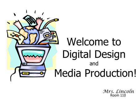 Mrs. Lincoln Welcome to Digital Design and Media Production! Room 110.
