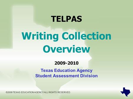 TELPAS Writing Collection Overview 2009-2010 Texas Education Agency Student Assessment Division ©2009 TEXAS EDUCATION AGENCY ALL RIGHTS RESERVED.