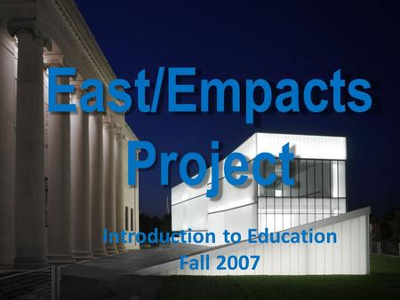 East/Empacts Project Introduction to Education Fall 2007.